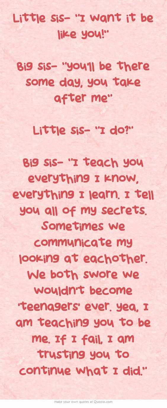 Little sis- I want it be like you! Big sis- you'll be there some day, you take after me  Little sis- I do? Big sis- I teach you everything I know, everything I learn. I tell you all of my secrets. Sometimes we communicate my looking at eachother. We both swore we wouldn't become 'teenagers' ever. yea, I am teaching you to be me. If I fail, I am trusting you to continue what I did.