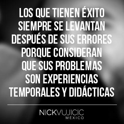 """""""Los que tienen éxito siempre se levantan después de sus errores porque consideran que sus problemas son experiencias temporales y didácticas"""" - Nick Vujicic México"""
