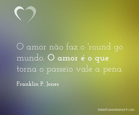 O amor não faz o 'round go mundo. O amor é o que torna o passeio vale a pena. Franklin P. Jones