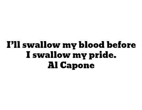 I'll swallow my blood before I swallow my pride. - Al Capone