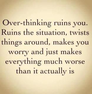 Over-thinking ruins you, ruins the situation, twists things around, makes you worry and just make everything much worse than it actually is