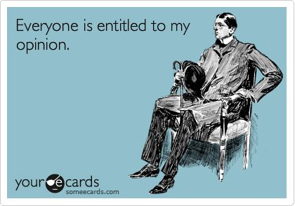 Everyone is entitled to my opinion.: Someecards Funny, Boss Lady, Truth, Some People, My Husband, So True, Opinion, Family Motto, True Stories