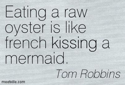 Eating a raw oyster is like french kissing a mermaid. Tom Robbins
