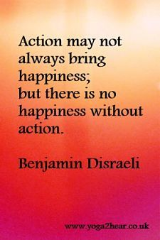 Action may not always bring happiness; but there is no happiness without action.  Benjamin Disraeli