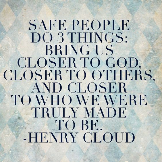 """Safe People do 3 things: Bring us closer to God, closer to others, and closer to who we were truly made to be."" -Henry Cloud:"