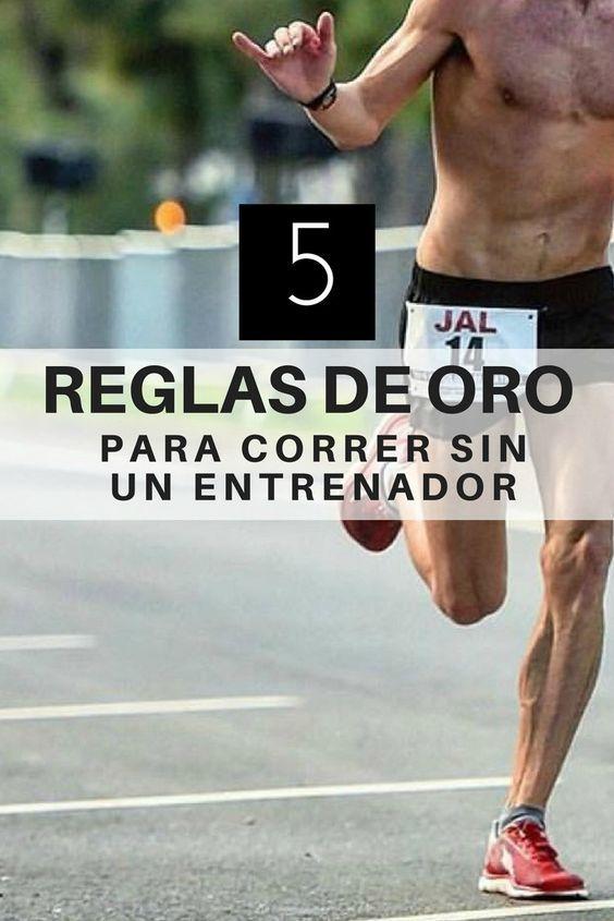 Las 5 Reglas De Oro Para Correr Sin Un Entrenador Entrenamiento Para Correr Rutinas De Entrenamiento Ejercicios De Entrenamiento