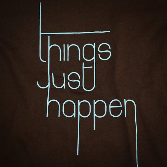 things just happen