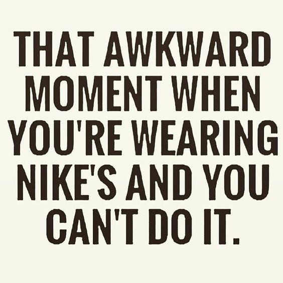 That awkward moment when you're wearing nike's and you can't do it.: