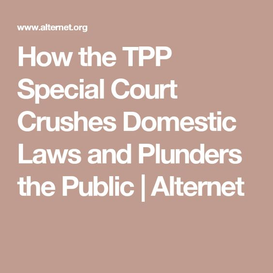 How the TPP Special Court Crushes Domestic Laws and Plunders the Public | Alternet