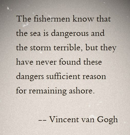 The fisherman know that the sea is dangerous and the storm terrible, but they have never found these dangers sufficient reason for remaining ashore - Vincent van Gogh: