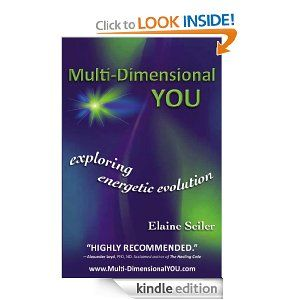 Multi-Dimensional You: Exploring Energetic Evolution. Multi-Dimensional YOU will catalyze your evolution, help you recognize and more easily experience the stages through which you will evolve and reveal the visible tools that work in this invisible world. Kindle edition $9.99 http://www.amazon.com/Multi-Dimensional-You-Exploring-Energetic-ebook/dp/B0065KQAOY/ref=sr_1_2?ie=UTF8=1348002071=8-2=multi-dimensional+you+elaine+seiler#