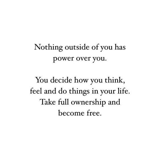 Nothing Outside Of You Has Power Over You You Decide How You Think Feel And Do Things In Your Life Take Full Ownership A Words Quotes Control Quotes Words