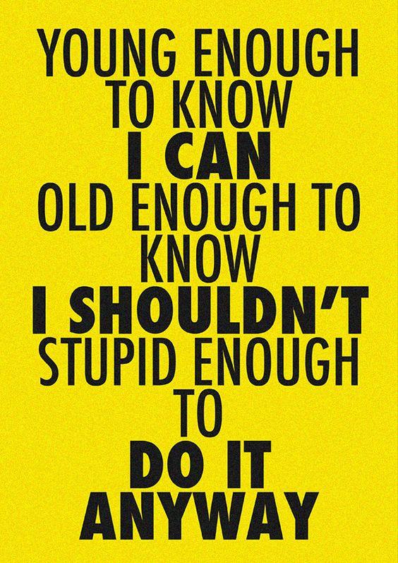 Young enough, old enough, stupid enough...
