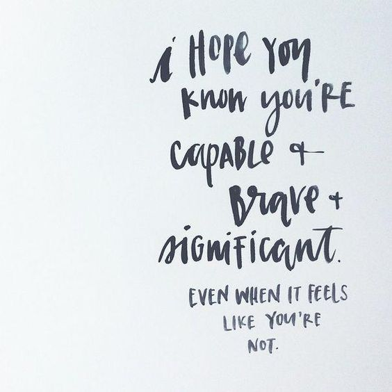 I hope you know you're capable and brave and significant. Even when it feels like you're not.: