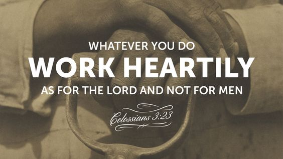Colossians 3:23 Whatever you do, work heartily as for the Lord and not for men.