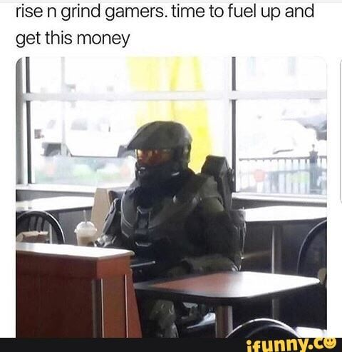 Rise N Grind Gamers Time To Fuel Up And Get This Money Ifunny Cs Go Memes Gamer Gaming Gear