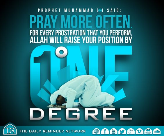 Prophet Muhammad (peace be upon him) said:  Pray more often. For every prostration that you perform, Allah will raise your position by one degree.  [Reference: Sahih Muslim]