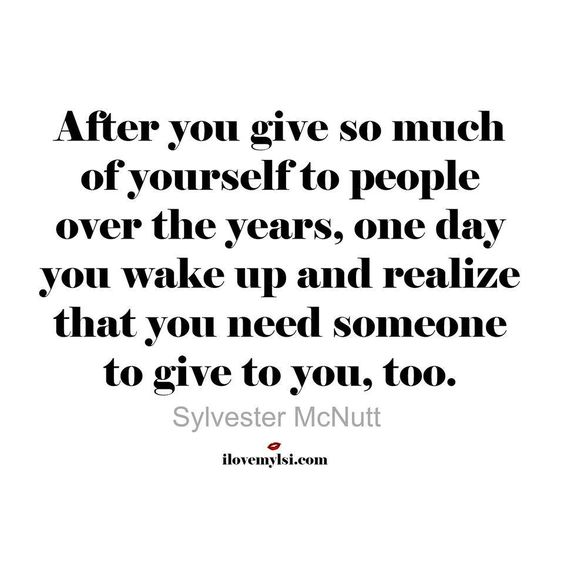After you give so much of yourself to people over the years, one day you wake up and realize that you need someone to give to you, too. - Sylvester McNutt #relationships #quotes: