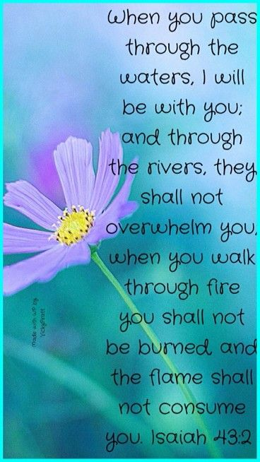 "Isaiah 43:1-3a But now, thus says the Lord , who created you, O Jacob, And He who formed you, O Israel: ""Fear not, for I have redeemed you; I have called you by your name; You are Mine. When you pass through the waters, I will be with you; And through the rivers, they shall not overflow you. When you walk through the fire, you shall not be burned, Nor shall the flame scorch you. For I am the Lord your God, The Holy One of Israel, your Savior;"