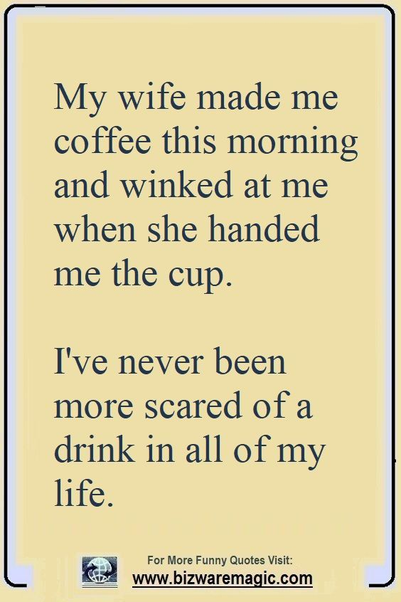 My Wife Made Me Coffee This Morning And Winked At Me When She Handed Me The Cup I Ve Never Been More Scared Of Marriage Quotes Funny Funny Quotes Witty Quotes