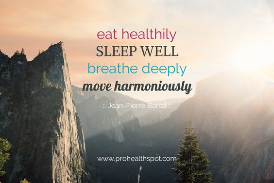 """Eat healthily, sleep well, breathe deeply, move harmoniously."" ~Jean-Pierre Barral"