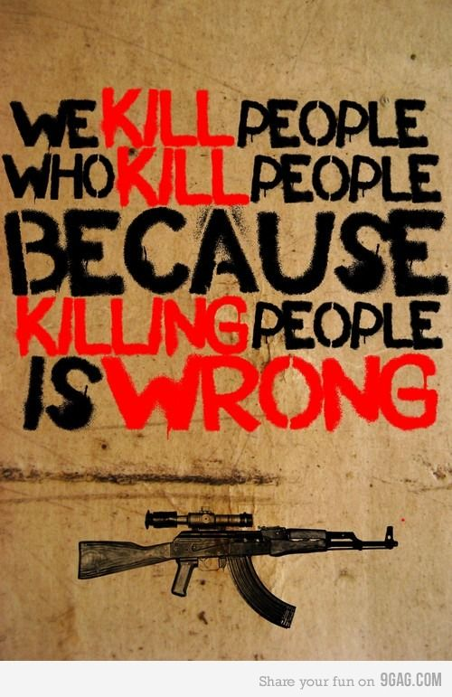 Makes perfect sense. Killing people is wrong. We, Americans, are killing people too yet we are not the bad guys ?
