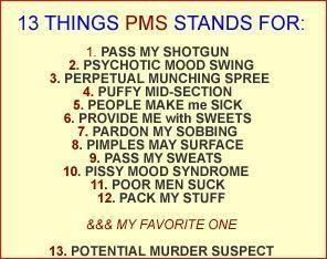 Add your own PMS statement.  #14. Please Move Slowly away.  #15. Provide More Salty snacks hahahaha it all applies :D
