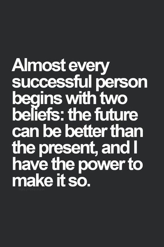 Almost every successful person begins with two beliefs: the future can be better than the present, and I have the power to make it so.: