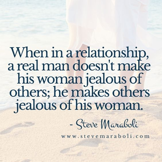 When in a relationship, a real man doesn't make his woman jealous of others; he makes others jealous of his woman. - Steve Maraboli: