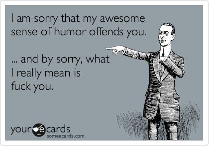 I am sorry that my awesome sense of humor offends you. ... and by sorry, what I really mean is fuck you.