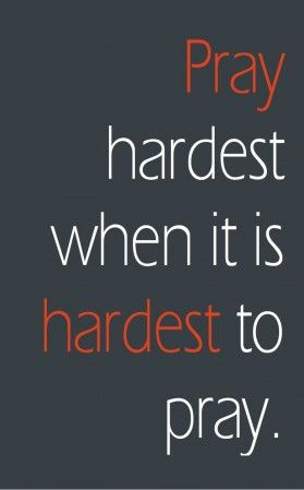 Pray hardest when it's hardest to pray? I don't think this means we should pray hardest when we're in the most trouble. Most of us find it pretty easy to pray when we need God to get us out of a ti...