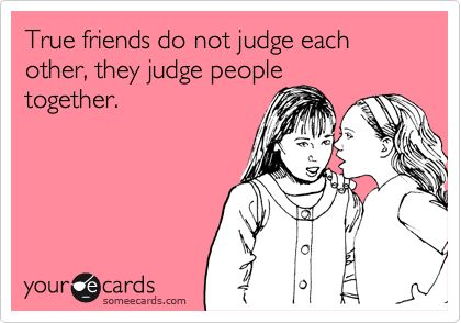 Funny Friendship Ecard: Friends do not judge each other, they judge people together.