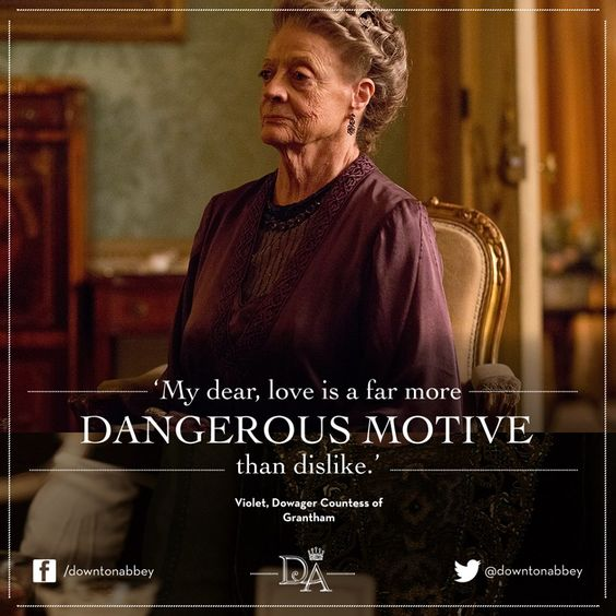 My dear, love is a far more dangerous motive than dislike. The Dowager Countess of Grantham. Downton Abbey