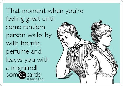 That moment when you're feeling great until some random person walks by with horrific perfume and leaves you with a migraine!!