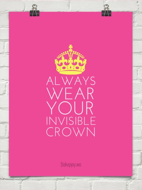 Always wear your invisible crown ;)