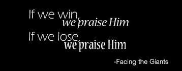 If we win, we praise him. If we lose, we praise him. -Facing The Giants
