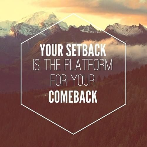 """Your setback is the platform for your comeback."" That's it, in a nutshell."