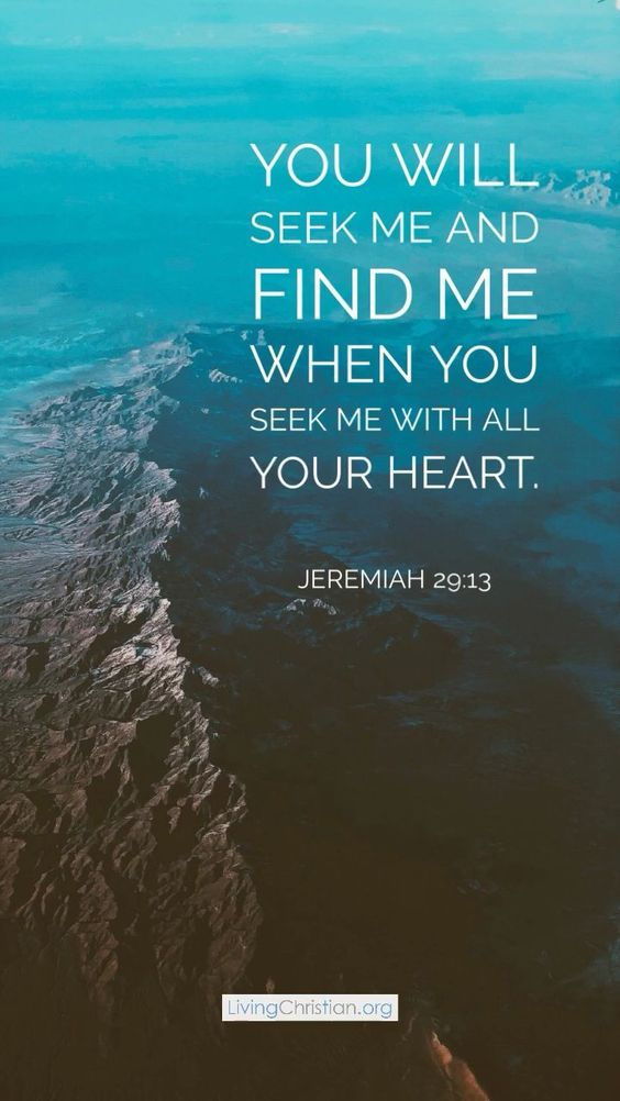 Jeremiah 29:13 - You will seek me and find me when you seek me with all your heart
