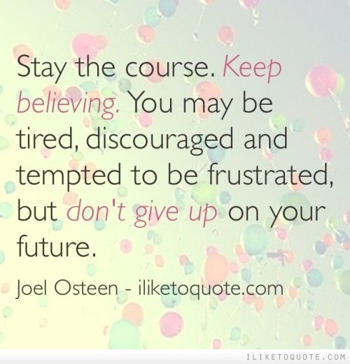 Stay the course. Keep believing. You may be tired, discouraged and tempted to be frustrated, but don't give up on your future. #inspirational #quotes #kindness