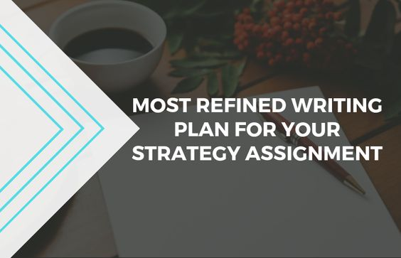 Most Refined Writing Plan for Your Strategy Assignment