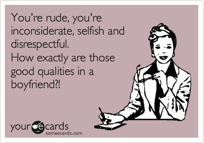 You're rude, you're inconsiderate, selfish and disrespectful. How exactly are those good qualities in a boyfriend?!