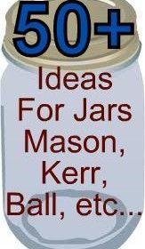 50+ ideas to do with those jars- Mason, Kerr, Ball etc…