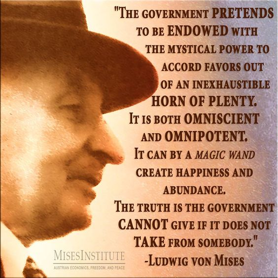 The government pretends to be endowed with the mystical power to accord favors out of an inexhaustible horn of plenty. It is both omniscient and omnipotent. It can by a magic wand create happiness and abundance. The truth is the government cannot give it if it does not take from somebody. - Ludwig Von Mises
