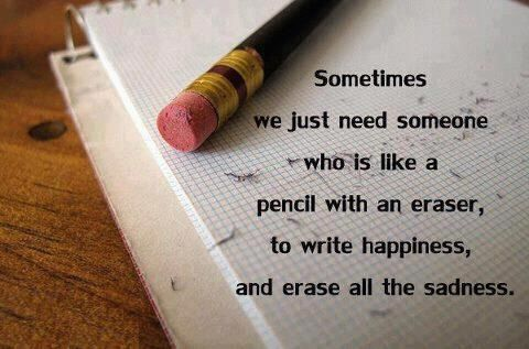 Sometimes we just need someone who is like a pencil with an eraser, to write happiness and erase all the sadness.