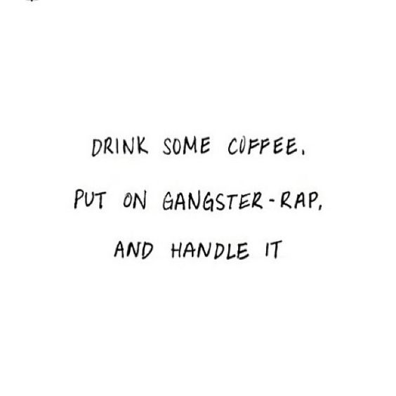 Drink some coffee, put on gangster-rap, and handle it.: