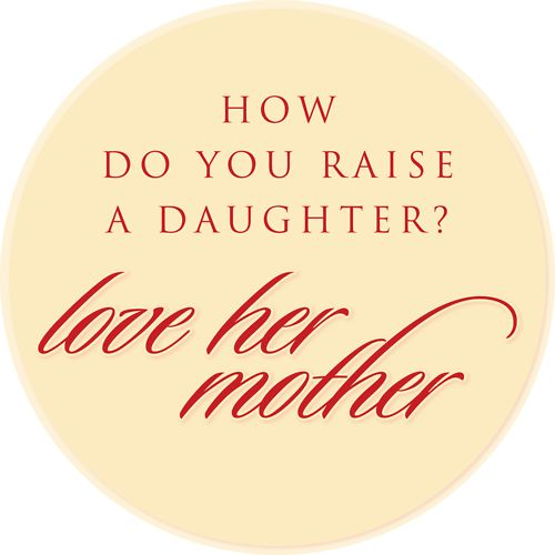 How do you raise a daughter? Love her mother.