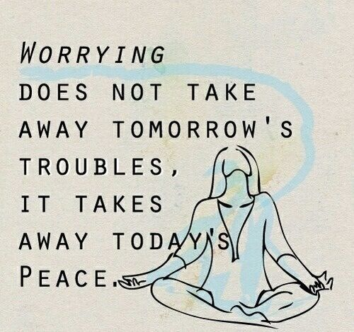 Worrying does not take away tomorrow's troubles. It takes away today's peace.                                                                                                                                                                                 More