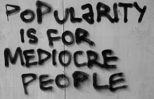 """""""POPULARITY IS FOR MEDIOCRE PEOPLE"""""""