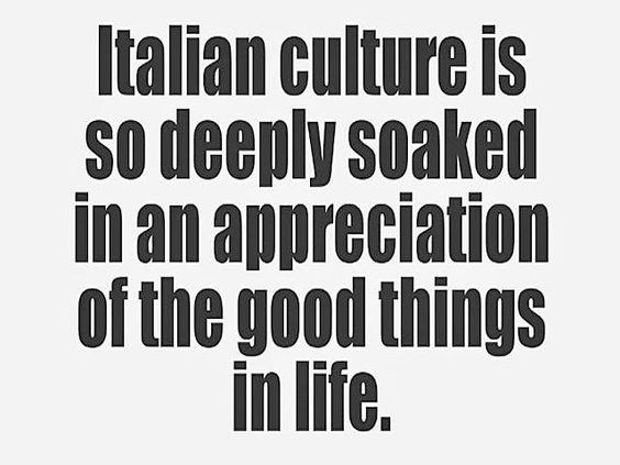 Italian culture is so deeply soaked in an appreciation of the good things in life.