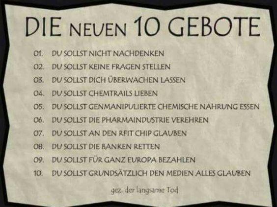 Die neuen 10 Gebote: Du sollst... nicht nachdenken, keine Fragen stellen, dich überwachen lassen, Chemtrails lieben, genmanipulierte chemische Nahrung essen, die Pharmaindustrie verehren, an den RFID Chip glauben, die Banken retten, für ganz Europa zahlen, grundsätzlich den Medien alles glauben